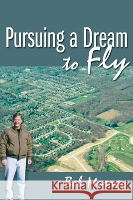 Pursuing a Dream to Fly Bob Murray 9780595122172