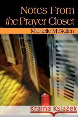 Notes from the Prayer Closet: A Daily Primer for Those Whose Only Place to Hide from Life is in a Closet. Any Closet That They Can Find. Michelle M. Skillen 9780595122851