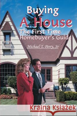 Buying a House: The First Time Homebuyer's Guide Michael T., Sr. Perry 9780595123230