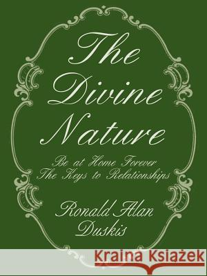 The Divine Nature: Be at Home Forever/The Keys to Relationships Ronald Alan Duskis Charissa Duskis Mary Duskis 9780595124688