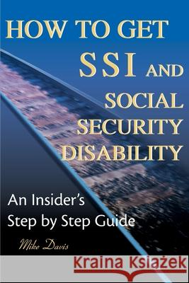 How to Get SSI & Social Security Disability : An Insider's Step by Step Guide Mike Davis 9780595125746