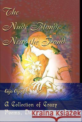 The Nude Blonde Near the Pond : A Collection of Crazy Poems, Definitions and Love Gijo Oijayan 9780595126712