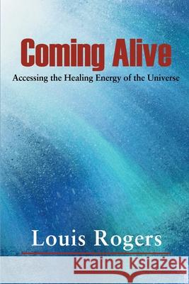 Coming Alive : Accessing the Healing Energy of the Universe Louis Rogers 9780595127214