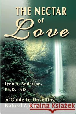 The Nectar of Love : A Guide to Unveiling Natural Aphrodisiacs Lynn A. Anderson 9780595130788