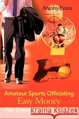 Amateur Sports Officiating Easy Money-No Experience Required Antony Evans 9780595132607