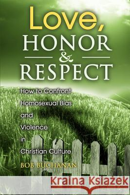 Love, Honor & Respect: How to Confront Homosexual Bias and Violence in Christian Culture Robert J. Buchanan 9780595135172