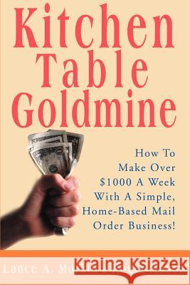 Kitchen Table Goldmine : How to Make Over $1000 a Week with a Simple, Home-Based Mail Order Business! Lance A. Murkin Roger Mason 9780595136070