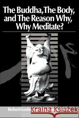 The Buddha the Body and the Reason Why? : Why Meditate? Robert Leshin 9780595139163