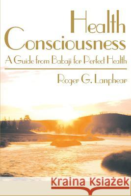 Health Consciousness : A Guide from Babaji for Perfect Health Roger G. Lanphear 9780595140435