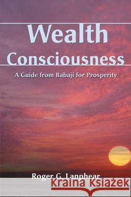 Wealth Consciousness: A Guide from Babaji for Prosperity Roger G. Lanphear 9780595140688