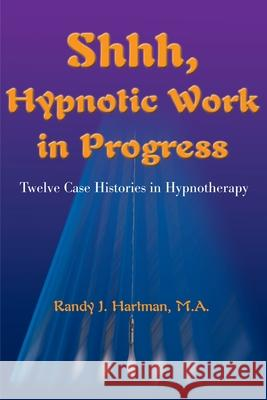 Shhh, Hypnotic Work in Progress: Twelve Case Histories in Hypnotherapy Randy J. Hartman 9780595141883