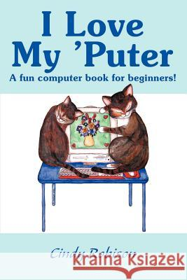 I Love My 'Puter: A Fun Computer Book for Beginners! Cindy Robison 9780595142651