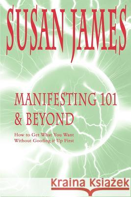 Manifesting 101 & Beyond: How to Get What You Want Without Goofing It Up First Susan James Trixi Summers 9780595144143