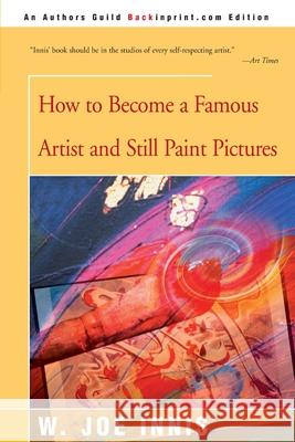 How to Become a Famous Artist and Still Paint Pictures W. Joe Innis 9780595144556