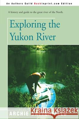 Exploring the Yukon River Archie Satterfield 9780595146307