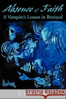 Absence of Faith : A Vampire's Lesson in Betrayal E. Carter Jones 9780595149261