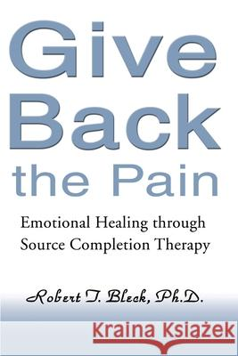 Give Back the Pain: Emotional Healing Through Source Completion Therapy Robert T. Bleck 9780595151165