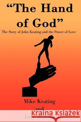 The Hand of God: The Story of John Keating and the Power of Love Mike Keating Judy Keating 9780595152247