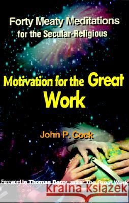 Motivation for the Great Work: Forty Meaty Meditations for the Secular-Religious John P. Cock Thomas Berry 9780595152995