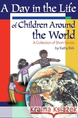 A Day in the Life of Children Around the World: A Collection of Short Stories Kathy Kirk 9780595155422