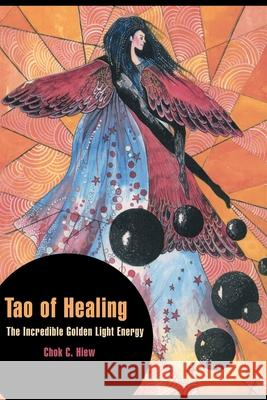 Tao of Healing: The Incredible Golden Light Energy Chok C. Hiew Mu Soeng 9780595157532