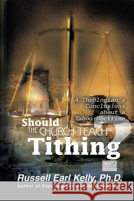 Should the Church Teach Tithing?: A Theologian's Conclusions about a Taboo Doctrine Russell Earl Kelly 9780595159789