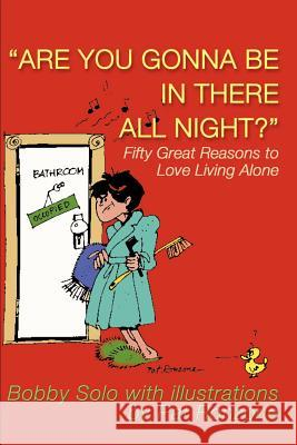 Are You Gonna Be in There All Night?: Fifty Great Reasons to Love Living Alone Bobby Solo Pat Ronzone 9780595160099
