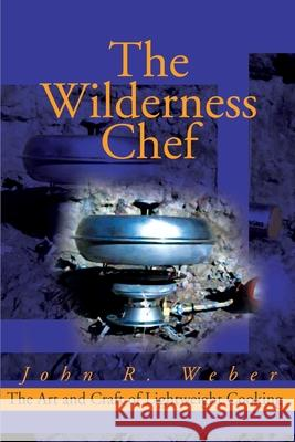 The Wilderness Chef: The Art and Craft of Lightweight Cooking John Weber 9780595160761