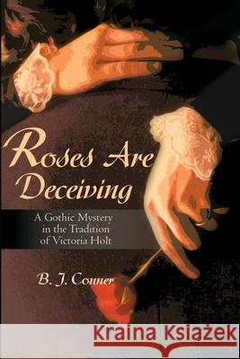 Roses Are Deceiving : A Gothic Romance in the Tradition of Victoria Holt B. Conner 9780595160853