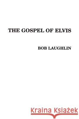 The Gospel of Elvis: The New Testament Bob Laughlin 9780595160938