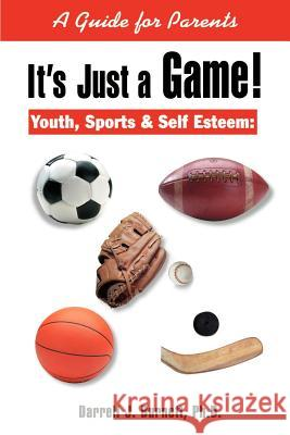 It's Just a Game! : Youth, Sports & Self Esteem: A Guide for Parents Darrell J. Burnett 9780595163649