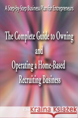 The Complete Guide to Owning and Operating a Home-Based Recruiting Business: A Step-By-Step Business Plan for Entrepreneurs Charrissa Cawley 9780595163953