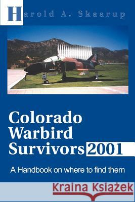 Colorado Warbird Survivors 2001: A Handbook on Where to Find Them Harold A. Skaarup George E. C. MacDonald 9780595168453