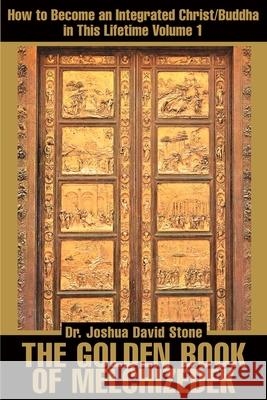 The Golden Book of Melchizedek : How to Become an Integrated Christ/Buddha in This Lifetime; Volume 1 Joshua David Stone 9780595168682