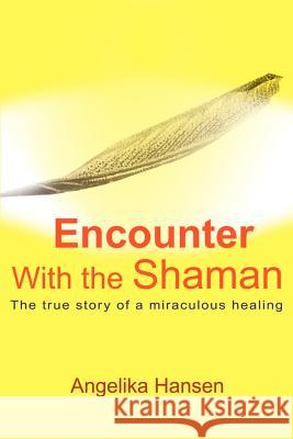 Encounter with the Shaman : The True Story of a Miraculous Healing Angelika Hansen 9780595170296