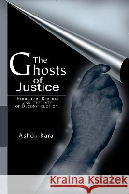 The Ghosts of Justice: Heidegger, Derrida and the Fate of Deconstruction Ashok Kara 9780595170579