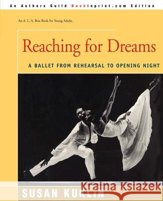 Reaching for Dreams : A Ballet from Rehearsal to Opening Night Susan Kuklin Writers Club Press/Universe com 9780595170814