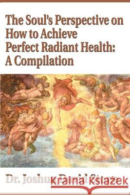 The Soul's Perspective on How to Achieve Perfect Radiant Health: A Compilation Joshua David Stone 9780595174096