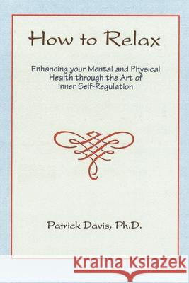 How to Relax : Enhancing You Mental and Physical Health Through the Art of Inner Self-Regulation Patrick Davis 9780595174416