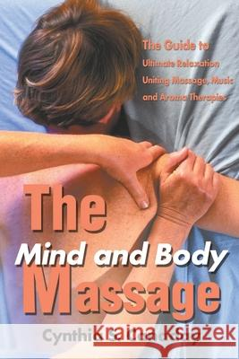 The Mind and Body Massage : The Guide to Ultimate Relaxation Uniting Massage, Music and Aroma Therapies Cynthia S. Canaday 9780595176380