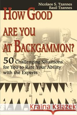 How Good Are You at Backgammon?: 50 Challenging Situations for You to Rate Your Ability with the Experts Nicolaos S. Tzannes Basil Tzannes 9780595176427