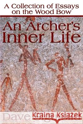 An Archer's Inner Life : A Collection of Essays on the Wood Bow Along with a Dialectic on Hunting Dave Sigurslid 9780595177639