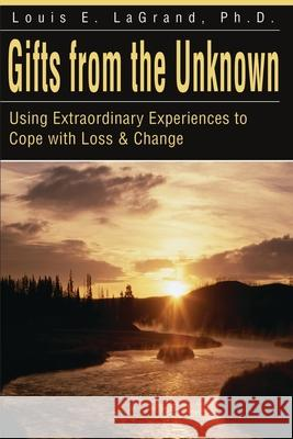 Gifts from the Unknown: Using Extraordinary Experiences to Cope with Loss & Change Louis E. LaGrand 9780595178698