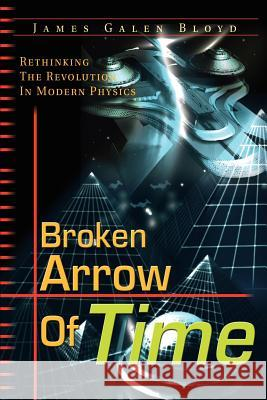 Broken Arrow of Time: Rethinking the Revolution in Modern Physics James Galen Bloyd 9780595178742