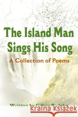 The Island Man Sings His Song: A Collection of Poems Giftus R. John 9780595180905