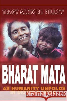 Bharat Mata: As Humanity Unfolds in Mother India Tracy Sanford Pillow 9780595182039