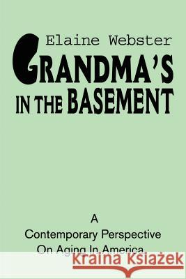 Grandma's in the Basement: A Collection of Stories about the Elderly Based on Personal Experience Elaine Webster 9780595183036