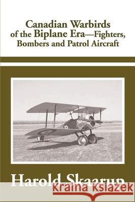 Canadian Warbirds of the Biplane Era Fighters, Bombers and Patrol Aircraft Harold A. Skaarup 9780595183630