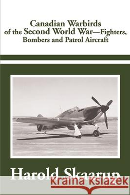 Canadian Warbirds of the Second World War: Fighters, Bombers and Patrol Aircraft Harold A. Skaarup 9780595183814