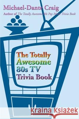 The Totally Awesome 80s TV Trivia Book Michael-Dante Craig 9780595183852